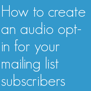 How to create an audio opt-in for your mailing list subscribers